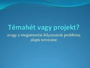 Tmaht vagy projekt avagy a megismersi folyamatok problma