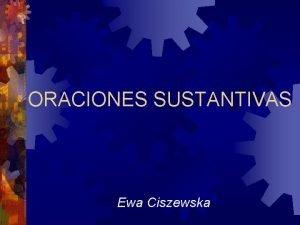 ORACIONES SUSTANTIVAS Ewa Ciszewska Son las oraciones que