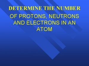 DETERMINE THE NUMBER OF PROTONS NEUTRONS AND ELECTRONS
