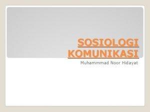 SOSIOLOGI KOMUNIKASI Muhammmad Noor Hidayat Sejarah sosiologi komunikasi