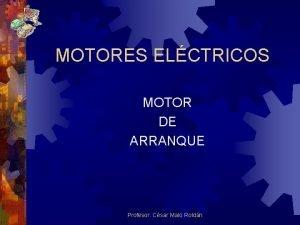 MOTORES ELCTRICOS MOTOR DE ARRANQUE Profesor Csar Malo