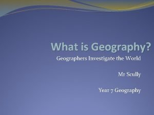 What is Geography Geographers Investigate the World Mr