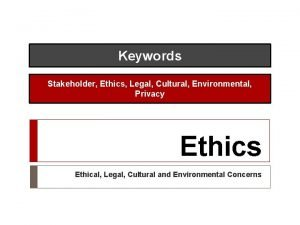Keywords Stakeholder Ethics Legal Cultural Environmental Privacy Ethics