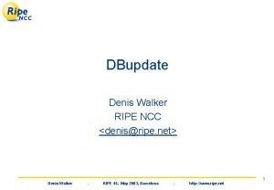 DBupdate Denis Walker RIPE NCC denisripe net Denis