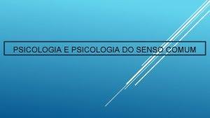 PSICOLOGIA E PSICOLOGIA DO SENSO COMUM Psicologia do