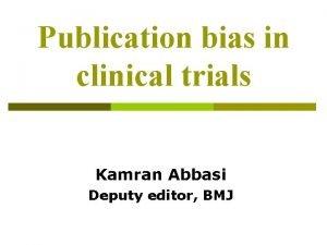 Publication bias in clinical trials Kamran Abbasi Deputy