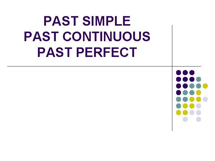 PAST SIMPLE PAST CONTINUOUS PAST PERFECT PAST SIMPLE