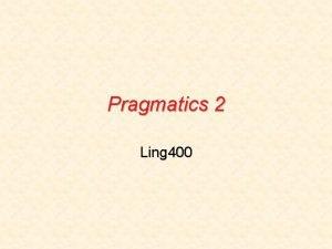 Pragmatics 2 Ling 400 Entailment vs Implicature John