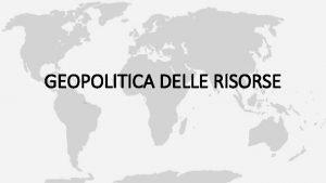 GEOPOLITICA DELLE RISORSE COMPETIZIONE RISORSE NATURALI DallInizio del