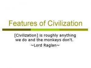 Features of Civilization Civilization is roughly anything we