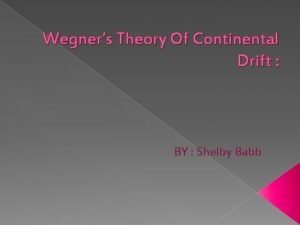Wegners Theory Of Continental Drift BY Shelby Babb