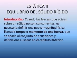 ESTTICA II EQUILIBRIO DEL SLIDO RGIDO Introduccin Cuando