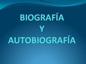 BIOGRAFA Y AUTOBIOGRAFA Qu son las autobiografas Son