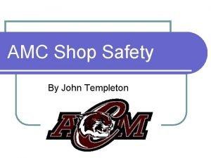 AMC Shop Safety By John Templeton Objectives l