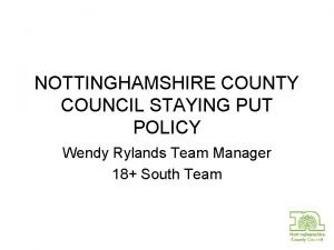 NOTTINGHAMSHIRE COUNTY COUNCIL STAYING PUT POLICY Wendy Rylands
