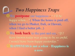 Two Happiness Traps LWe postpone our happiness Ill