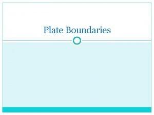Plate Boundaries Plate Boundaries Why do we care