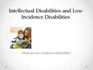 Intellectual Disabilities and Low Incidence Disabilities What are