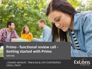 Primo functional review call Getting started with Primo