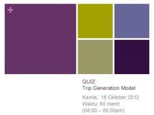 QUIZ Trip Generation Model Kamis 18 Oktober 2012