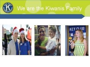 We are the Kiwanis Family Kiwanis Family Relations