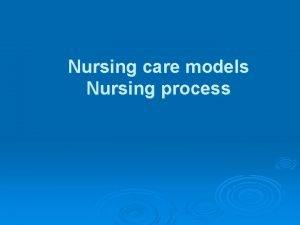 Nursing care models Nursing process Nursing care models