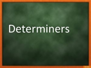 Determiners determiners a five the my both that