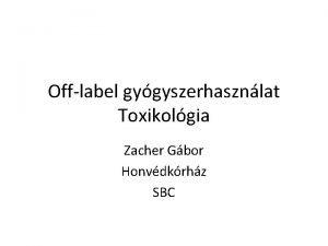 Offlabel gygyszerhasznlat Toxikolgia Zacher Gbor Honvdkrhz SBC Mirt