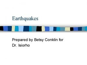 Earthquakes Prepared by Betsy Conklin for Dr Isiorho