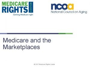 Medicare and the Marketplaces 2017 Medicare Rights Center