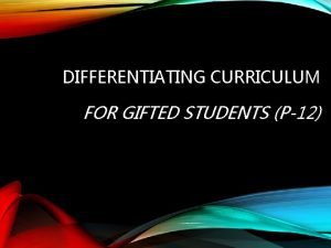 DIFFERENTIATING CURRICULUM FOR GIFTED STUDENTS P12 Gifted Learner