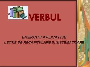 VERBUL EXERCITII APLICATIVE LECTIE DE RECAPITULARE SI SISTEMATIZARE