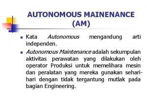 AUTONOMOUS MAINENANCE AM n n Kata Autonomous independen