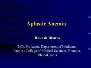 Aplastic Anemia Rakesh Biswas MD Professor Department of