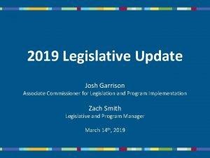 2019 Legislative Update Josh Garrison Associate Commissioner for