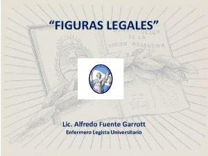 FIGURAS LEGALES Lic Alfredo Fuente Garrott Enfermero Legista