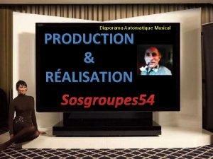 Diaporama Automatique Musical PRODUCTION RALISATION Sosgroupes 54 Pour