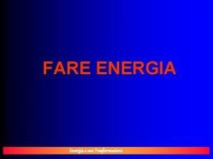 FARE ENERGIA Energia e sue Trasformazioni FARE ENERGIA