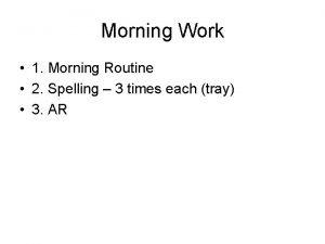 Morning Work 1 Morning Routine 2 Spelling 3