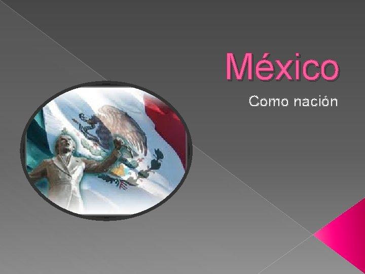 Mxico Como nacin Mxico Mxico oficialmente llamado Estados