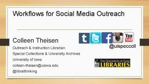 Workflows for Social Media Outreach Colleen Theisen Outreach