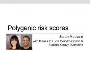 Polygenic risk scores Sarah Medland with thanks to
