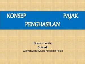 KONSEP PAJAK PENGHASILAN Disusun oleh Suwadi Widyaiswara Muda