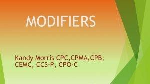 MODIFIERS Kandy Morris CPC CPMA CPB CEMC CCSP