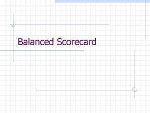 Balanced Scorecard Balanced Scorecard YOU GET WHAT YOU