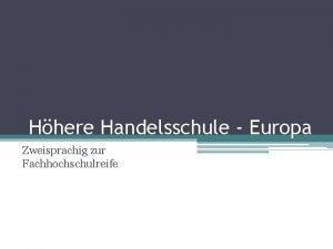 Hhere Handelsschule Europa Zweisprachig zur Fachhochschulreife Hhere Handelsschule