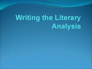 Writing the Literary Analysis What is Literary Analysis
