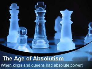 The Age of Absolutism When kings and queens