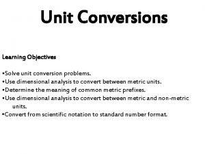 Unit Conversions Learning Objectives Solve unit conversion problems