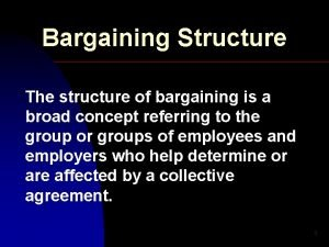 Bargaining Structure The structure of bargaining is a